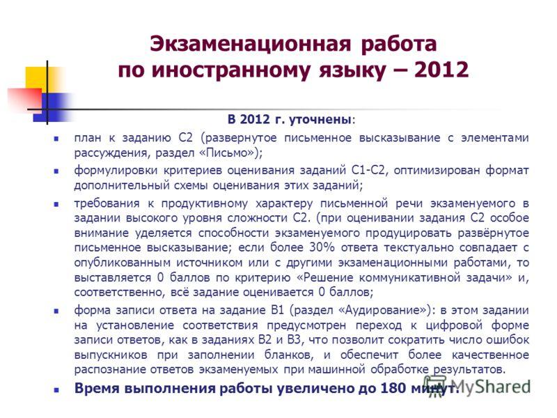 Экзаменационная работа по иностранному языку – 2012 В 2012 г. уточнены: план к заданию С2 (развернутое письменное высказывание с элементами рассуждения, раздел «Письмо»); формулировки критериев оценивания заданий С1-С2, оптимизирован формат дополните