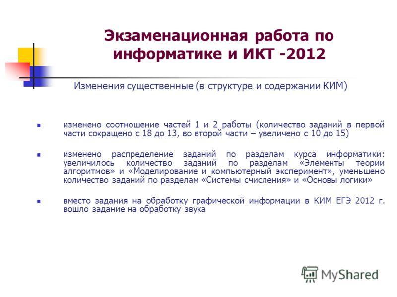 Экзаменационная работа по информатике и ИКТ -2012 Изменения существенные (в структуре и содержании КИМ) изменено соотношение частей 1 и 2 работы (количество заданий в первой части сокращено с 18 до 13, во второй части – увеличено с 10 до 15) изменено
