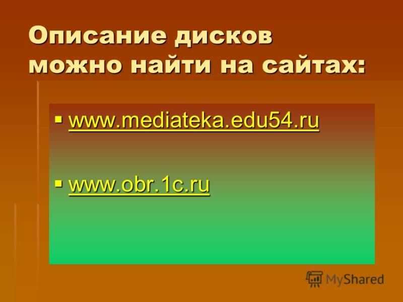Описание дисков можно найти на сайтах: www.mediateka.edu54.ru www.mediateka.edu54.ru www.mediateka.edu54.ru www.obr.1c.ru www.obr.1c.ru www.obr.1c.ru