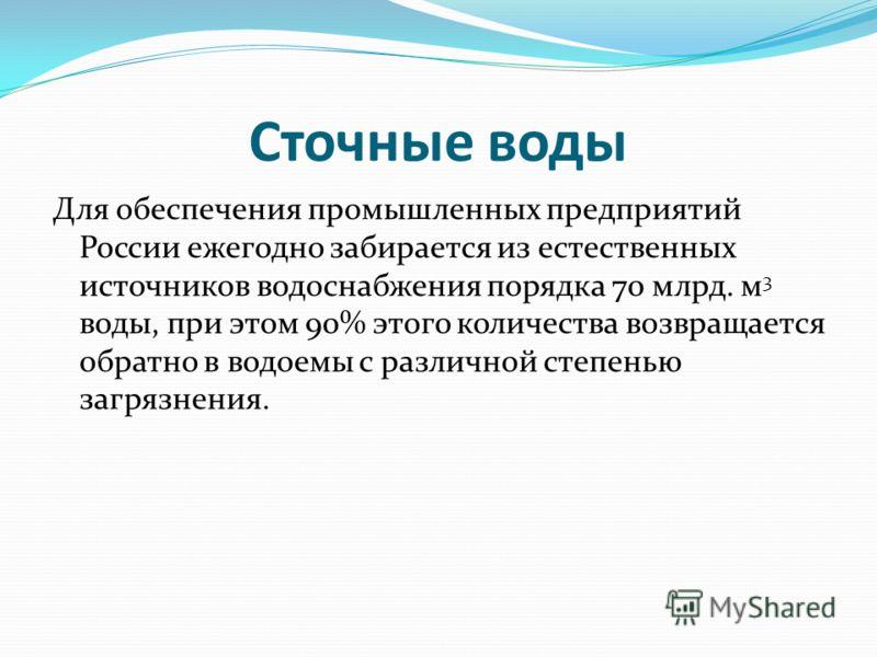 Сточные воды Для обеспечения промышленных предприятий России ежегодно забирается из естественных источников водоснабжения порядка 70 млрд. м 3 воды, при этом 90% этого количества возвращается обратно в водоемы с различной степенью загрязнения.