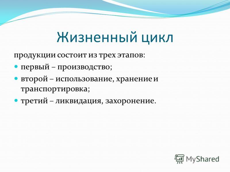 Жизненный цикл продукции состоит из трех этапов: первый – производство; второй – использование, хранение и транспортировка; третий – ликвидация, захоронение.