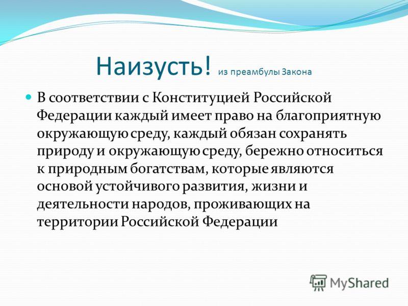 Наизусть! из преамбулы Закона В соответствии с Конституцией Российской Федерации каждый имеет право на благоприятную окружающую среду, каждый обязан сохранять природу и окружающую среду, бережно относиться к природным богатствам, которые являются осн