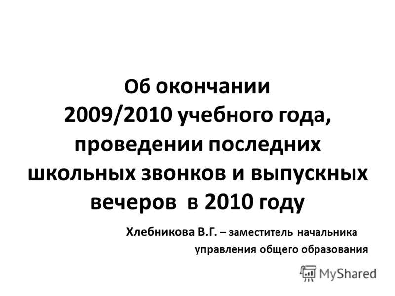 Об окончании 2009/2010 учебного года, проведении последних школьных звонков и выпускных вечеров в 2010 году Хлебникова В.Г. – заместитель начальника управления общего образования