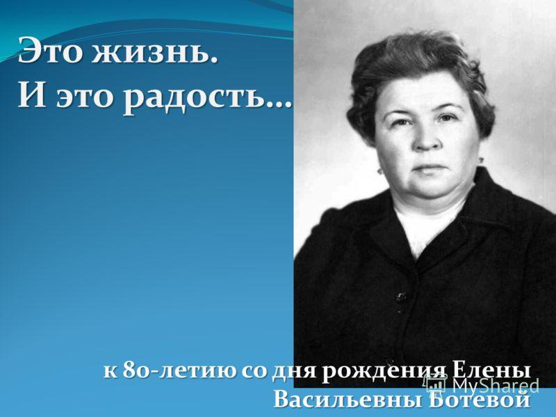 Это жизнь. И это радость… к 80-летию со дня рождения Елены Васильевны Ботевой