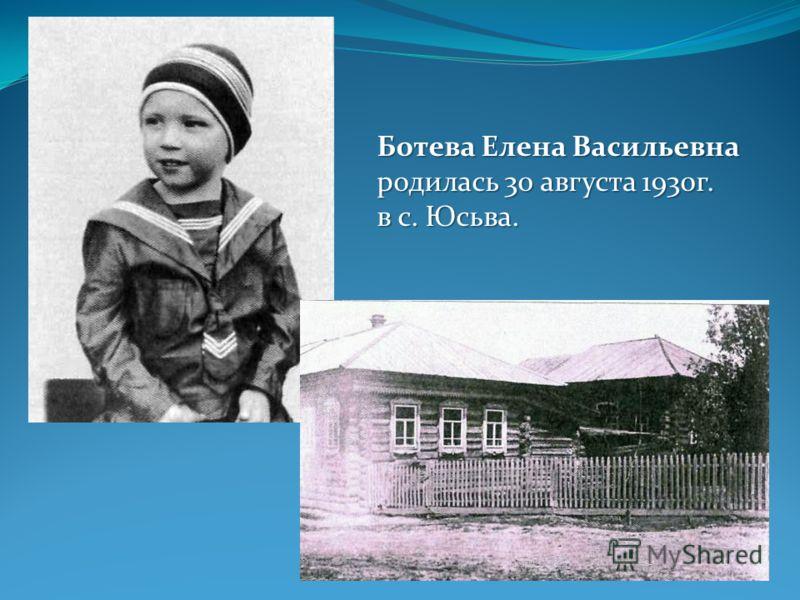 Ботева Елена Васильевна родилась 30 августа 1930г. в с. Юсьва.