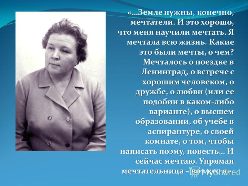 «…Земле нужны, конечно, мечтатели. И это хорошо, что меня научили мечтать. Я мечтала всю жизнь. Какие это были мечты, о чем? Мечталось о поездке в Ленинград, о встрече с хорошим человеком, о дружбе, о любви (или ее подобии в каком-либо варианте), о в