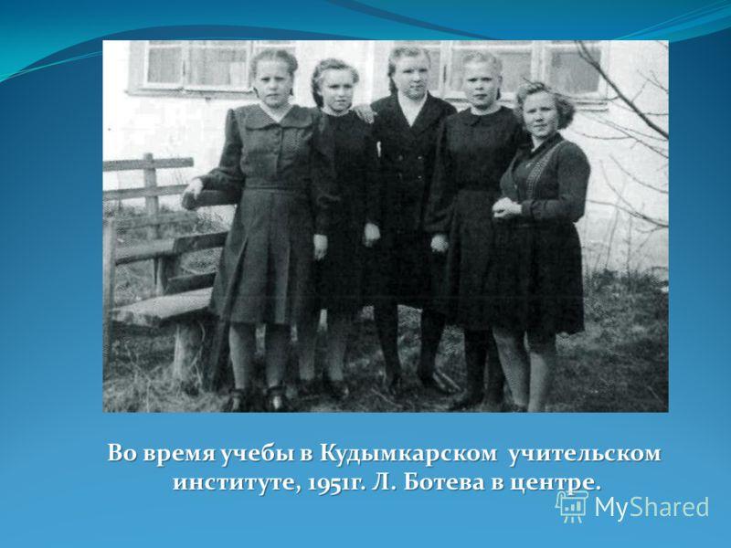Во время учебы в Кудымкарском учительском институте, 1951г. Л. Ботева в центре.