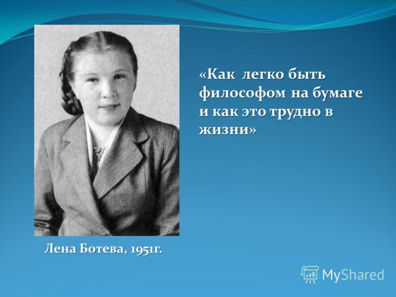 «Как легко быть философом на бумаге и как это трудно в жизни» Лена Ботева, 1951г.