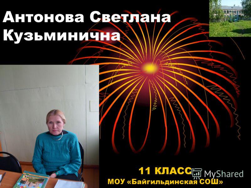 Антонова Светлана Кузьминична 11 КЛАСС МОУ «Байгильдинская СОШ»