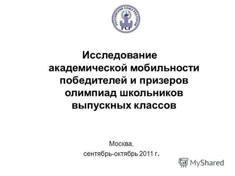 Москва, сентябрь-октябрь 2011 г. Исследование академической мобильности победителей и призеров олимпиад школьников выпускных классов