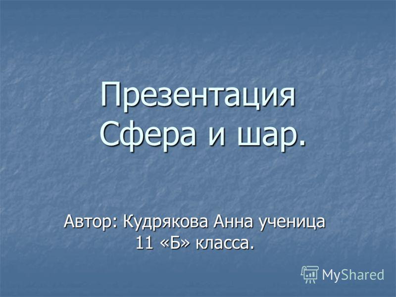 Презентация Сфера и шар. Автор: Кудрякова Анна ученица 11 «Б» класса.