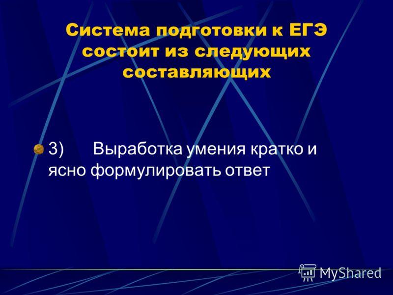 Система подготовки к ЕГЭ состоит из следующих составляющих 3) Выработка умения кратко и ясно формулировать ответ