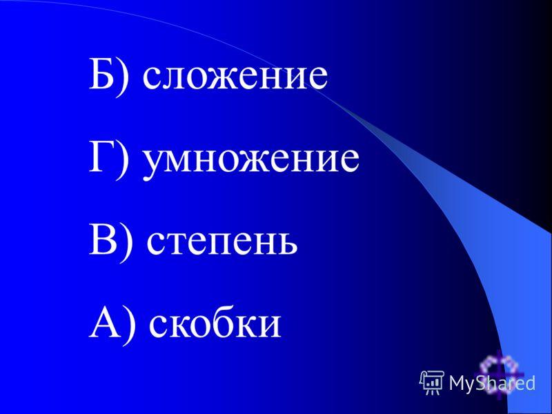 Отборочный тур Расположите действия в порядке их выполнения, начиная с самого последнего: А) скобки Б) сложение В) степень Г) умножение