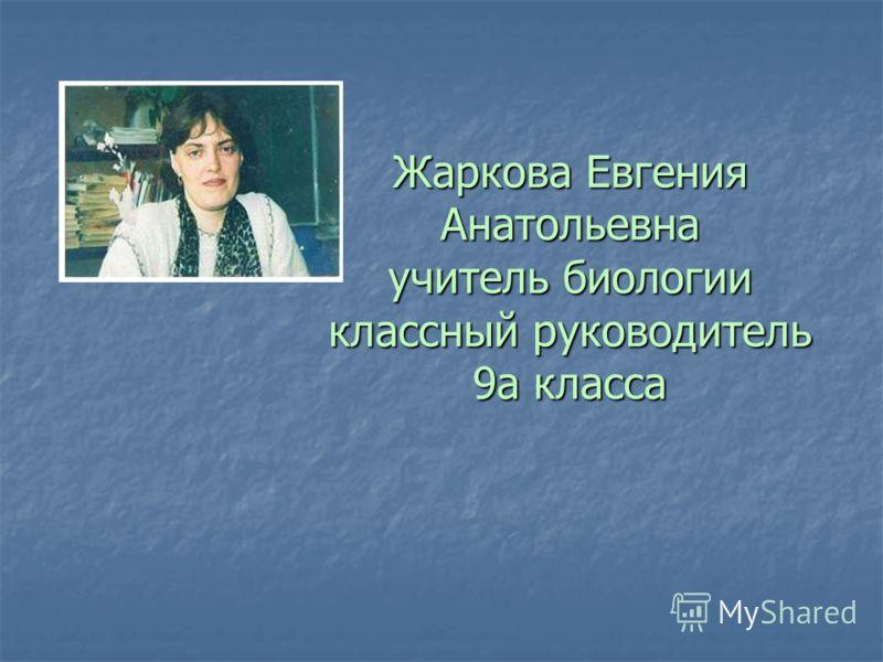 Жаркова Евгения Анатольевна учитель биологии классный руководитель 9а класса