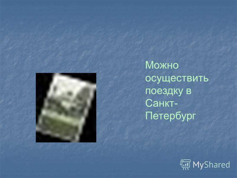 Можно осуществить поездку в Санкт- Петербург