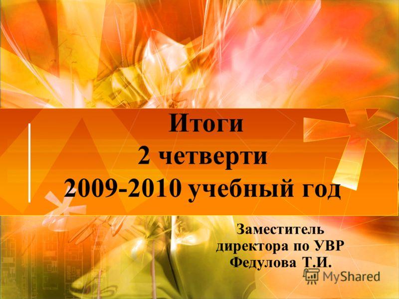 Итоги 2 четверти 2009-2010 учебный год Заместитель директора по УВР Федулова Т.И.