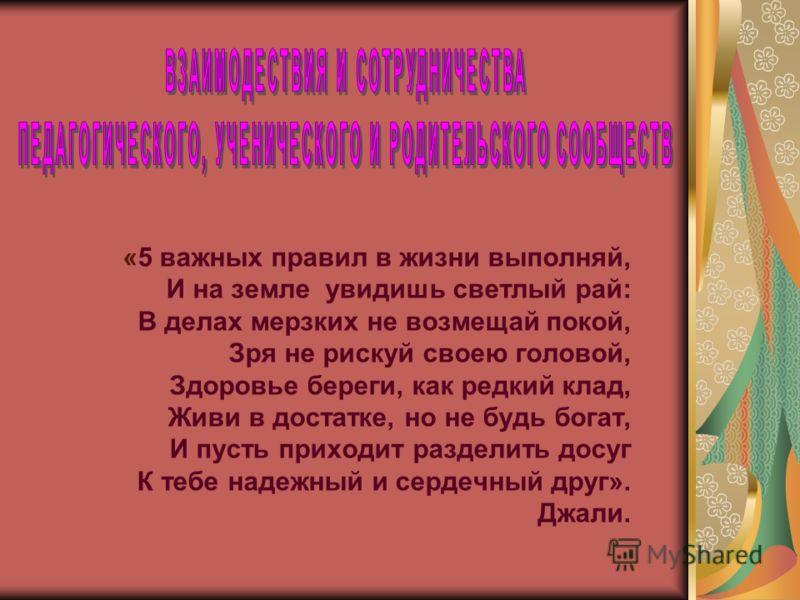 «5 важных правил в жизни выполняй, И на земле увидишь светлый рай: В делах мерзких не возмещай покой, Зря не рискуй своею головой, Здоровье береги, как редкий клад, Живи в достатке, но не будь богат, И пусть приходит разделить досуг К тебе надежный и