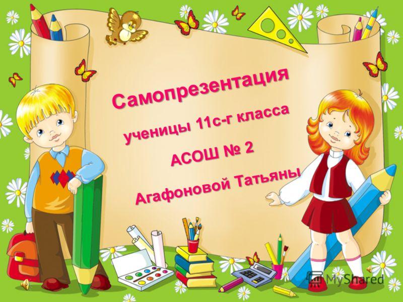 Самопрезентация ученицы 11с-г класса АСОШ 2 Агафоновой Татьяны