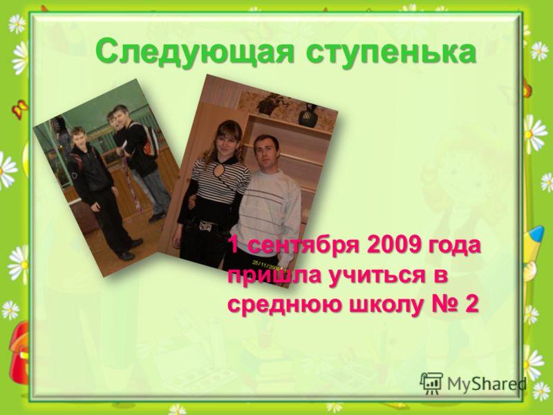 Следующая ступенька 1 сентября 2009 года пришла учиться в среднюю школу 2
