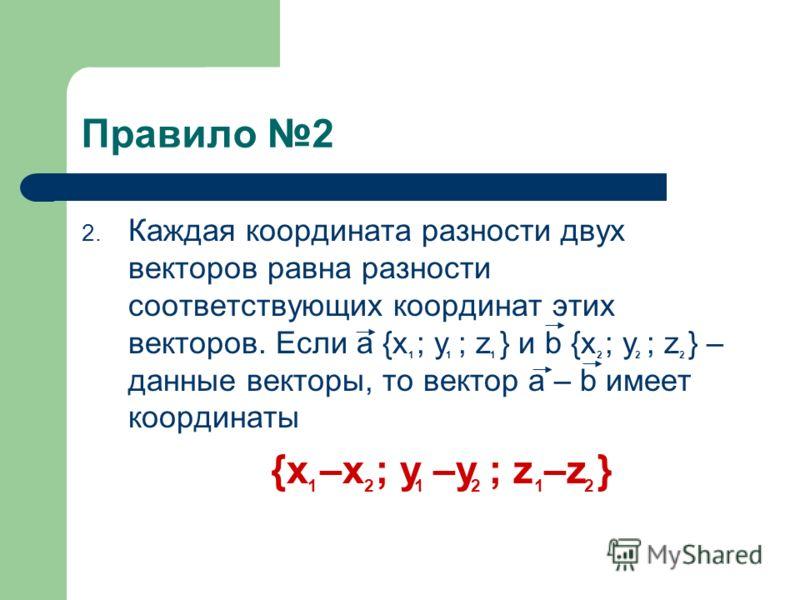 Правила нахождения суммы, разности и произведения на данное число. 1. Каждая координата суммы двух или более векторов равна сумме соответствующих координат этих векторов. Если a {x ; y ; z } и b {x ; y ; z } – данные векторы, то вектор a + b имеет ко