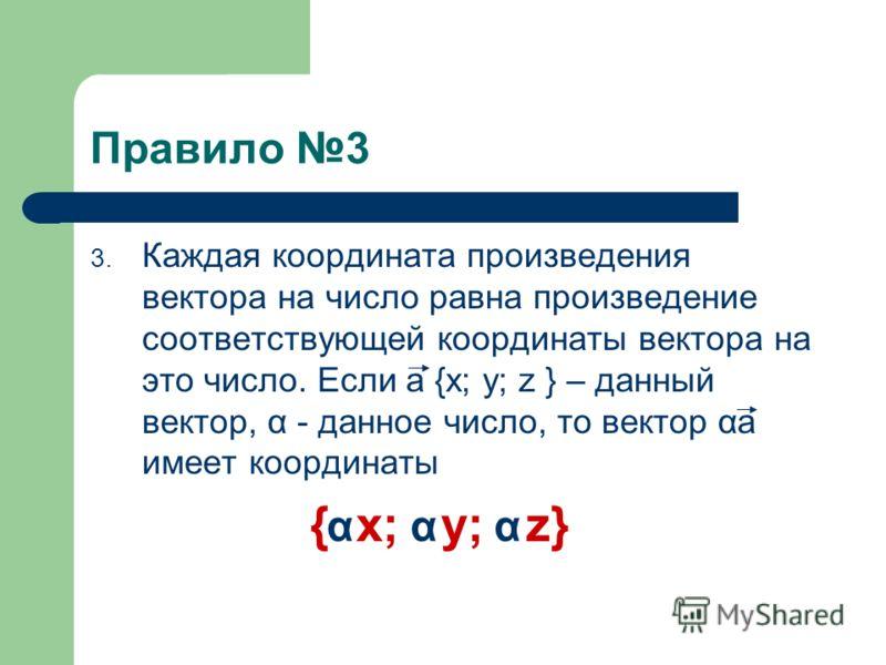 Правило 2 2. Каждая координата разности двух векторов равна разности соответствующих координат этих векторов. Если a {x ; y ; z } и b {x ; y ; z } – данные векторы, то вектор a – b имеет координаты {x –x ; y –y ; z –z } 121212 121122