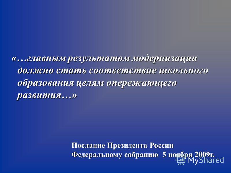 «…главным результатом модернизации должно стать соответствие школьного образования целям опережающего развития…» Послание Президента России Федеральному собранию 5 ноября 2009г.