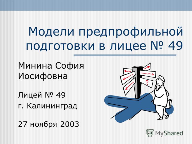 Модели предпрофильной подготовки в лицее 49 Минина София Иосифовна Лицей 49 г. Калининград 27 ноября 2003