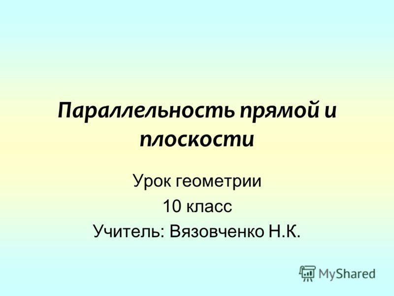 Параллельность прямой и плоскости Урок геометрии 10 класс Учитель: Вязовченко Н.К.