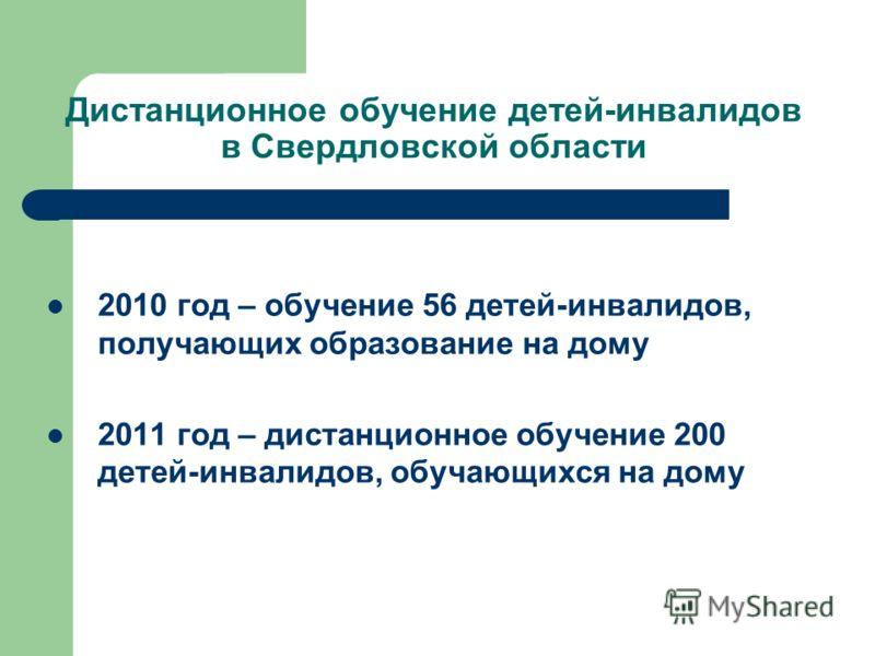 Дистанционное обучение детей-инвалидов в Свердловской области 2010 год – обучение 56 детей-инвалидов, получающих образование на дому 2011 год – дистанционное обучение 200 детей-инвалидов, обучающихся на дому