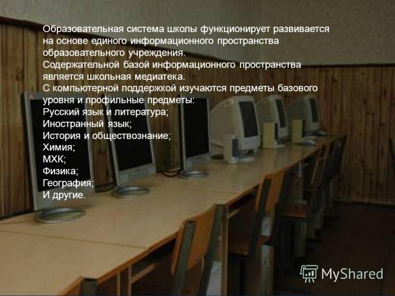 Образовательная система школы функционирует развивается на основе единого информационного пространства образовательного учреждения. Содержательной базой информационного пространства является школьная медиатека. С компьютерной поддержкой изучаются пре