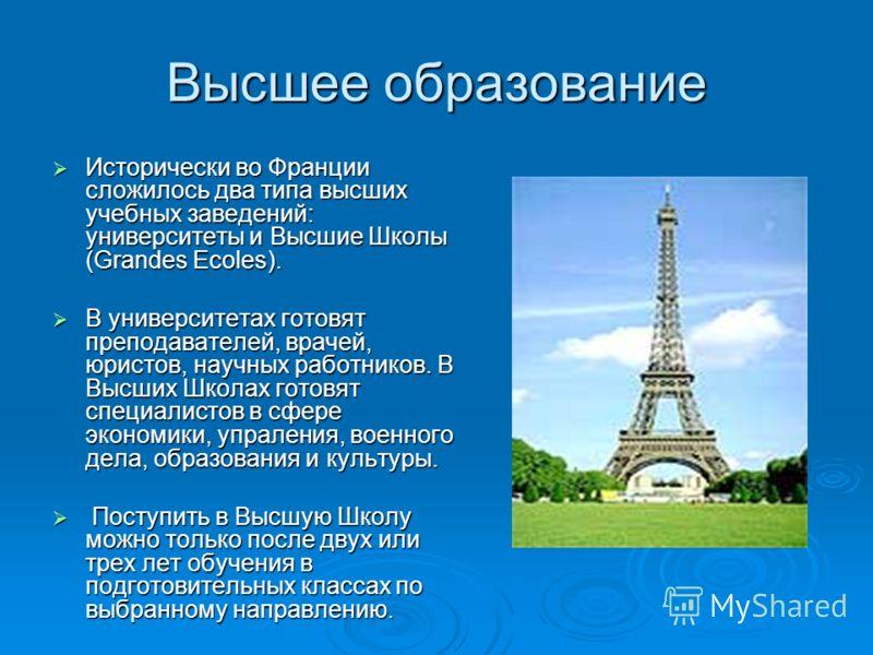 Высшее образование Исторически во Франции сложилось два типа высших учебных заведений: университеты и Высшие Школы (Grandes Ecoles). Исторически во Франции сложилось два типа высших учебных заведений: университеты и Высшие Школы (Grandes Ecoles). В у