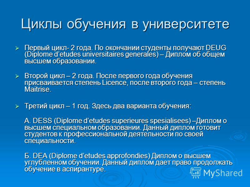 Циклы обучения в университете Первый цикл- 2 года. По окончании студенты получают DEUG (Diplome detudes universitaires generales) – Диплом об общем высшем образовании. Первый цикл- 2 года. По окончании студенты получают DEUG (Diplome detudes universi