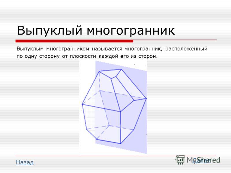 Выпуклый многогранник Выпуклым многогранником называется многогранник, расположенный по одну сторону от плоскости каждой его из сторон. Далее Назад