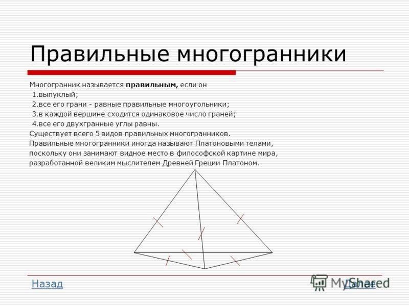 Правильные многогранники Многогранник называется правильным, если он 1.выпуклый; 2.все его грани - равные правильные многоугольники; 3.в каждой вершине сходится одинаковое число граней; 4.все его двухгранные углы равны. Существует всего 5 видов прави