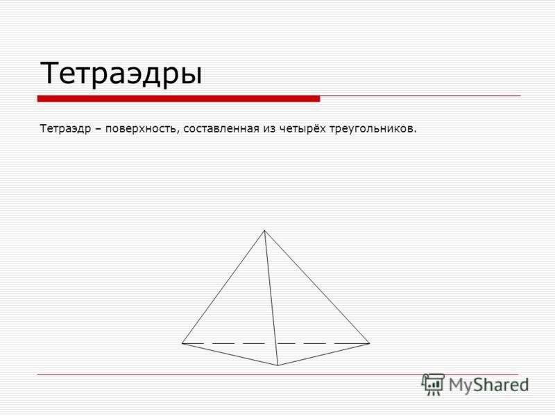 Тетраэдры Тетраэдр – поверхность, составленная из четырёх треугольников.