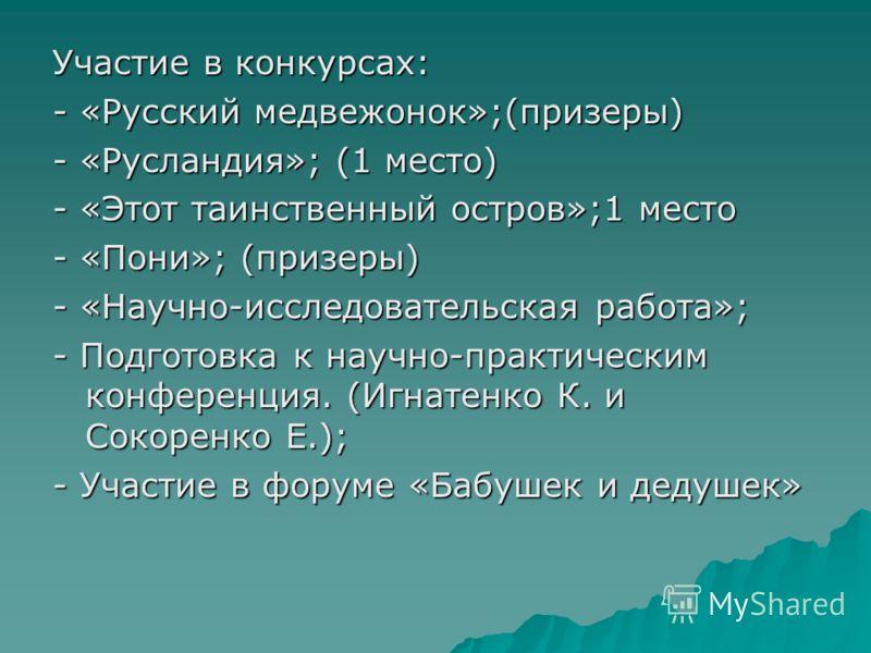 Участие в конкурсах: - «Русский медвежонок»;(призеры) - «Русландия»; (1 место) - «Этот таинственный остров»;1 место - «Пони»; (призеры) - «Научно-исследовательская работа»; - Подготовка к научно-практическим конференция. (Игнатенко К. и Сокоренко Е.)