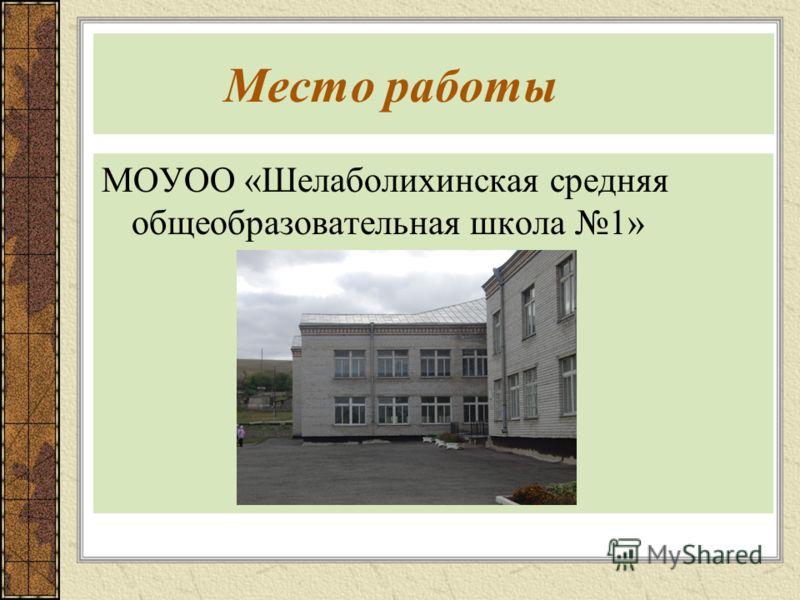 Место работы МОУОО «Шелаболихинская средняя общеобразовательная школа 1»