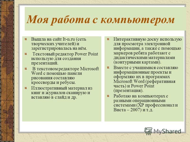 Моя работа с компьютером Вышла на сайт It-n.ru (сеть творческих учителей) и зарегистрировалась на нём. Текстовый редактор Power Point использую для создания презентаций. В текстовом редакторе Microsoft Word с помощью панели рисования составляю кроссв