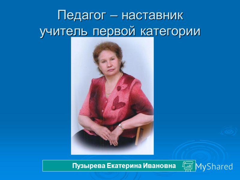 Педагог – наставник учитель первой категории Пузырева Екатерина Ивановна
