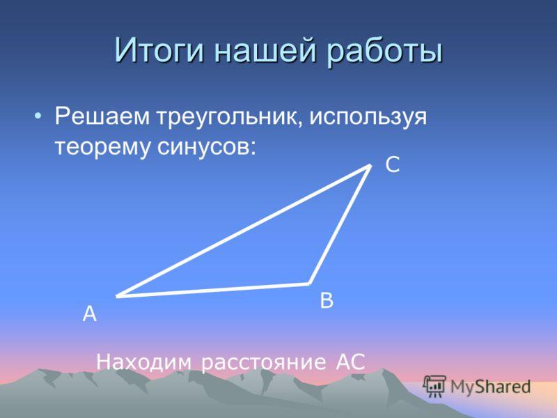 Итоги нашей работы Решаем треугольник, используя теорему синусов: Находим расстояние АС А В С