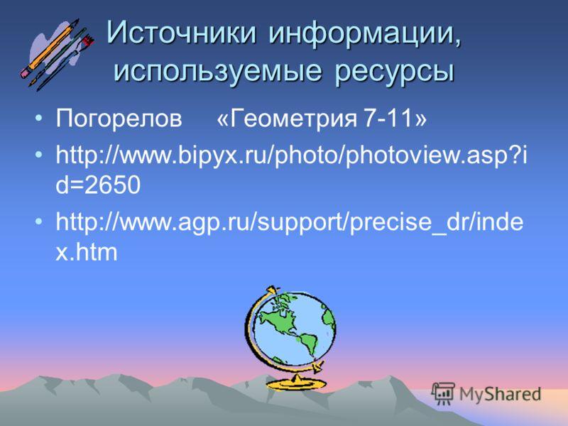 Источники информации, используемые ресурсы Погорелов «Геометрия 7-11» http://www.bipyx.ru/photo/photoview.asp?i d=2650 http://www.agp.ru/support/precise_dr/inde x.htm
