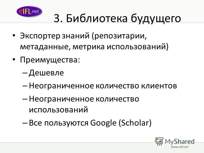 3. Библиотека будущего Экспортер знаний (репозитории, метаданные, метрика использований) Преимущества: – Дешевле – Неограниченное количество клиентов – Неограниченное количество использований – Все пользуются Google (Scholar)