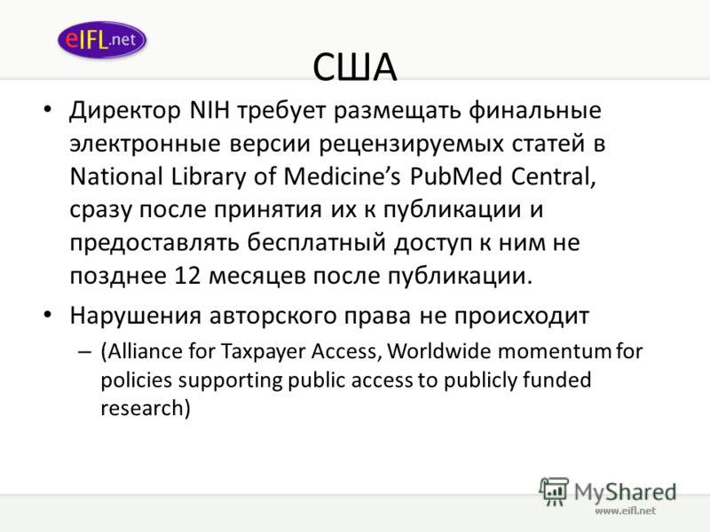 США Директор NIH требует размещать финальные электронные версии рецензируемых статей в National Library of Medicines PubMed Central, сразу после принятия их к публикации и предоставлять бесплатный доступ к ним не позднее 12 месяцев после публикации.