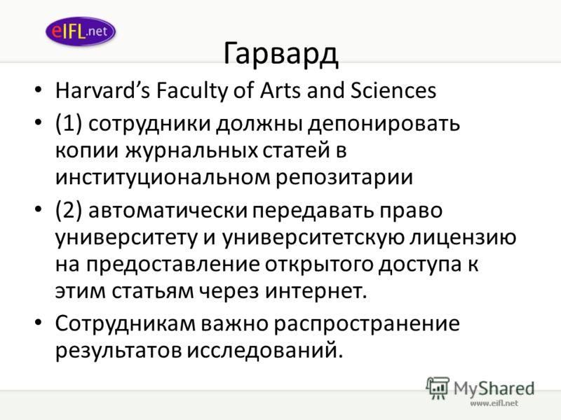 Гарвард Harvards Faculty of Arts and Sciences (1) сотрудники должны депонировать копии журнальных статей в институциональном репозитории (2) автоматически передавать право университету и университетскую лицензию на предоставление открытого доступа к