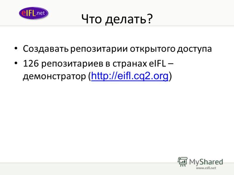 Что делать? Создавать репозитории открытого доступа 126 репозиториев в странах eIFL – демонстратор ( http://eifl.cq2.org) http://eifl.cq2.org