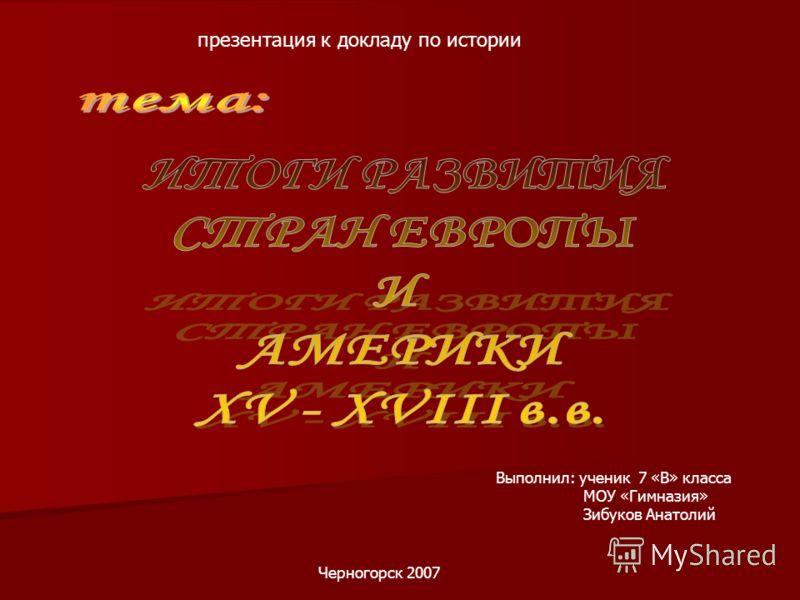 презентация к докладу по истории Выполнил: ученик 7 «В» класса МОУ «Гимназия» Зибуков Анатолий Черногорск 2007