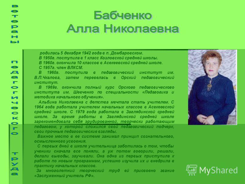 родилась 5 декабря 1942 года в п. Домбаровском. В 1950г. поступила в 1 класс Козловской средней школы. В 1960г. окончила 10 классов в Асекеевской средней школе. С 1957г. член ВЛКСМ. В 1960г. поступила в педагогический институт им. В.П.Чкалова, затем