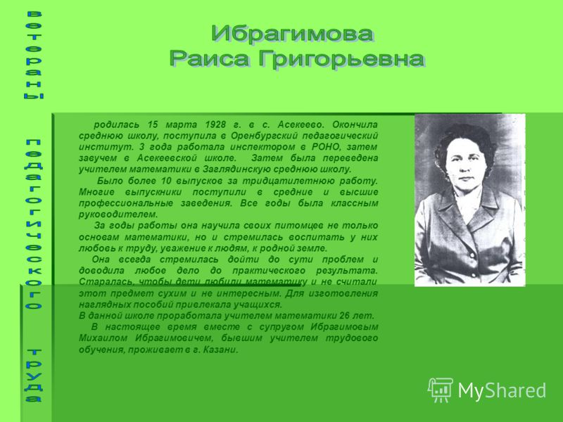 родилась 15 марта 1928 г. в с. Асекеево. Окончила среднюю школу, поступила в Оренбургский педагогический институт. 3 года работала инспектором в РОНО, затем завучем в Асекеевской школе. Затем была переведена учителем математики в Заглядинскую среднюю
