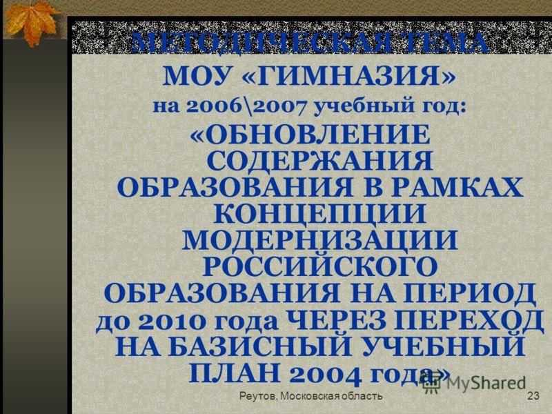 Реутов, Московская область23 МЕТОДИЧЕСКАЯ ТЕМА МОУ «ГИМНАЗИЯ» на 2006\2007 учебный год: «ОБНОВЛЕНИЕ СОДЕРЖАНИЯ ОБРАЗОВАНИЯ В РАМКАХ КОНЦЕПЦИИ МОДЕРНИЗАЦИИ РОССИЙСКОГО ОБРАЗОВАНИЯ НА ПЕРИОД до 2010 года ЧЕРЕЗ ПЕРЕХОД НА БАЗИСНЫЙ УЧЕБНЫЙ ПЛАН 2004 года