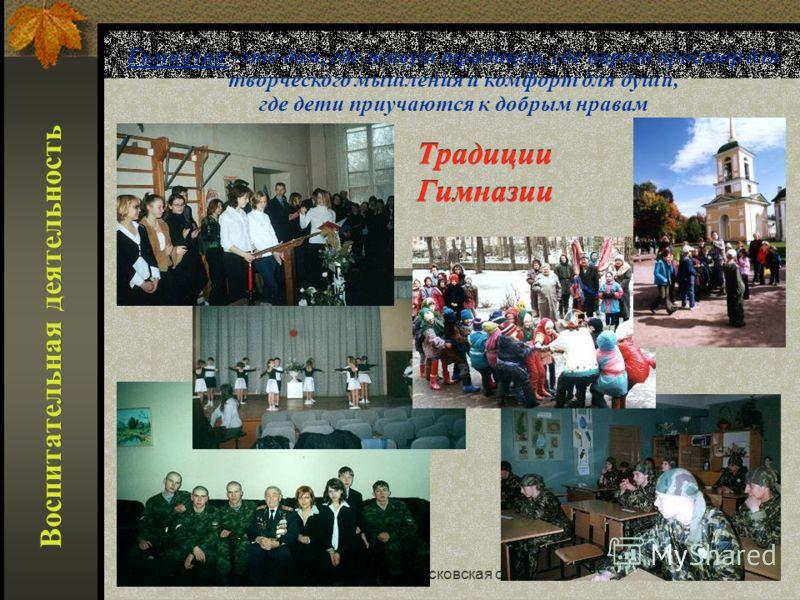 Реутов, Московская область46 Воспитательная деятельность Гимназия –это дом, где живут традиции, где царит простор для творческого мышления и комфорт для души, где дети приучаются к добрым нравам Традиции Гимназии